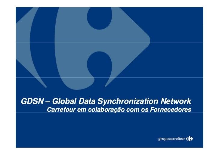 GDSN – Global Data Synchronization Network      Carrefour em colaboração com os Fornecedores 1