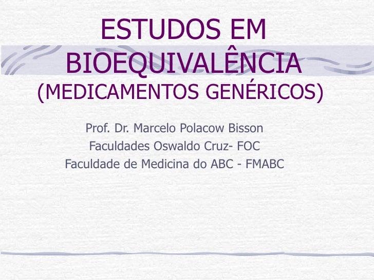 ESTUDOS EM BIOEQUIVALÊNCIA  (MEDICAMENTOS GENÉRICOS)  Prof. Dr. Marcelo Polacow Bisson Faculdades Oswaldo Cruz- FOC Faculd...