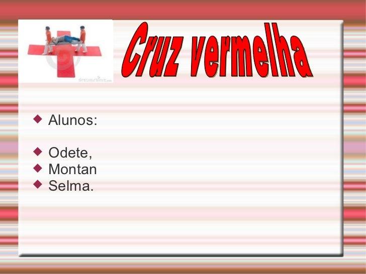 <ul><li>Alunos: </li></ul><ul><li>Odete, </li></ul><ul><li>Montan </li></ul><ul><li>Selma. </li></ul>Cruz vermelha