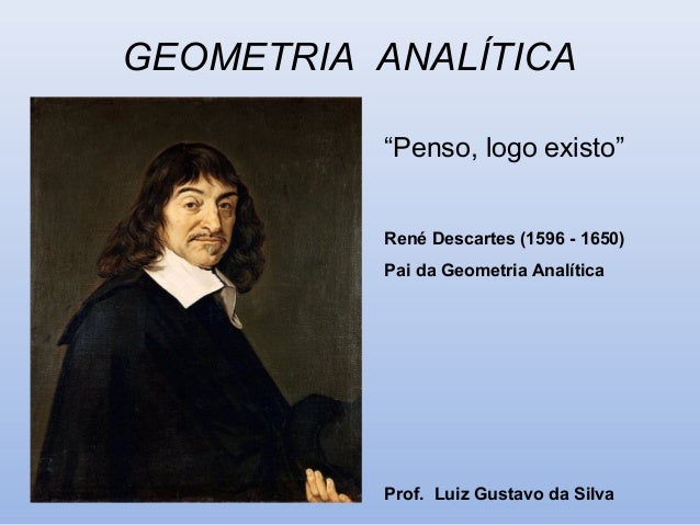 "GEOMETRIA ANALÍTICA ""Penso, logo existo"" René Descartes (1596 - 1650) Pai da Geometria Analítica Prof. Luiz Gustavo da Sil..."