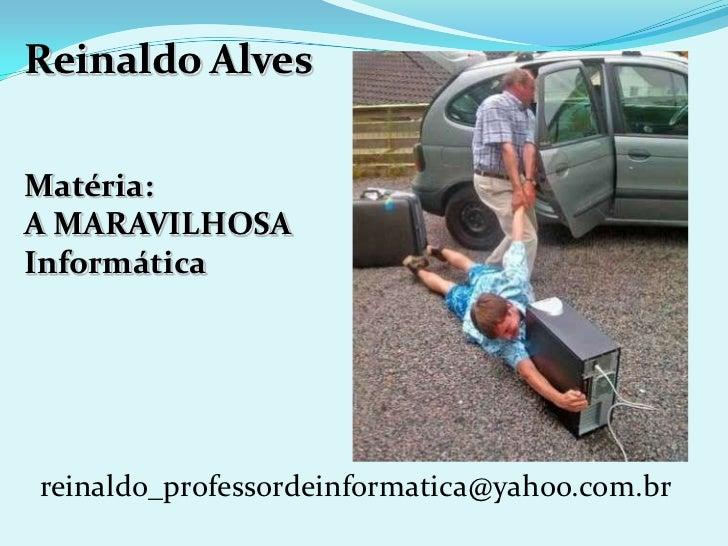 Reinaldo AlvesMatéria:A MARAVILHOSAInformáticareinaldo_professordeinformatica@yahoo.com.br
