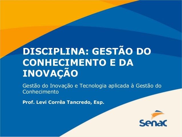 DISCIPLINA: GESTÃO DO CONHECIMENTO E DA INOVAÇÃO Prof. Levi Corrêa Tancredo, Esp. Gestão do Inovação e Tecnologia aplicada...