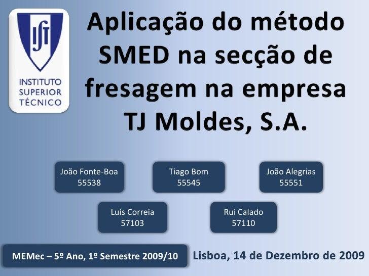 Aplicação do método SMED na secção de fresagem na empresa TJ Moldes, S.A.<br />João Fonte-Boa<br />55538<br />Tiago Bom<br...