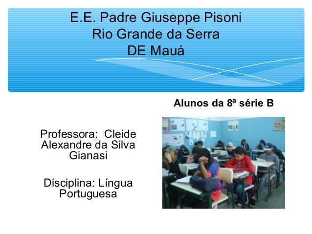 E.E. Padre Giuseppe Pisoni Rio Grande da Serra DE Mauá  Alunos da 8ª série B  Professora: Cleide Alexandre da Silva Gianas...