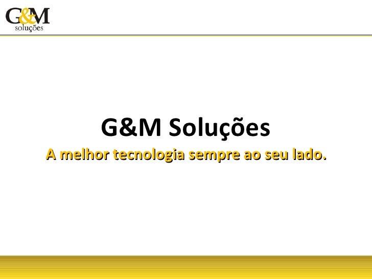 G&M Soluções A melhor tecnologia sempre ao seu lado.