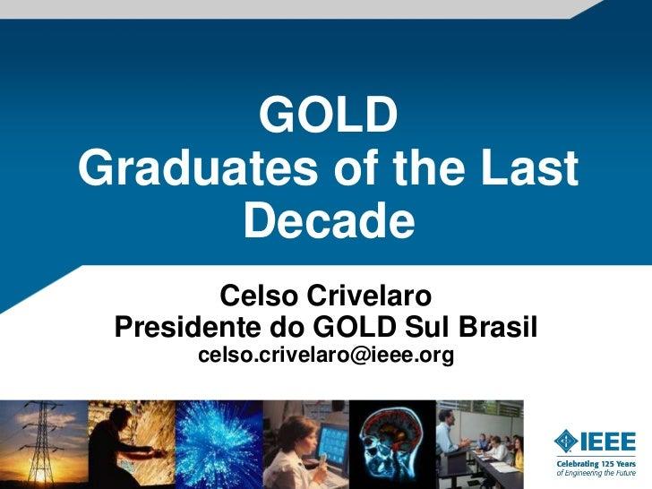 GOLDGraduates of the Last      Decade        Celso Crivelaro Presidente do GOLD Sul Brasil      celso.crivelaro@ieee.org