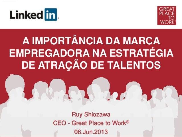 Ruy ShiozawaCEO - Great Place to Work®06.Jun.2013A IMPORTÂNCIA DA MARCAEMPREGADORA NA ESTRATÉGIADE ATRAÇÃO DE TALENTOS