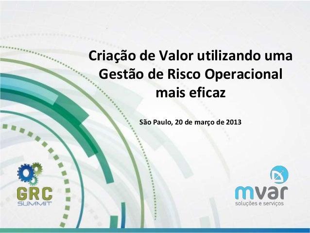 www.mvar.com.br Criação de Valor utilizando uma Gestão de Risco Operacional mais eficaz São Paulo, 20 de março de 2013