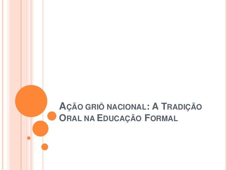AÇÃO GRIÔ NACIONAL: A TRADIÇÃO ORAL NA EDUCAÇÃO FORMAL<br />
