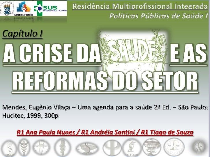 Capítulo I     Mendes, Eugênio Vilaça – Uma agenda para a saúde 2ª Ed. – São Paulo: Hucitec, 1999, 300p      R1 Ana Paula ...