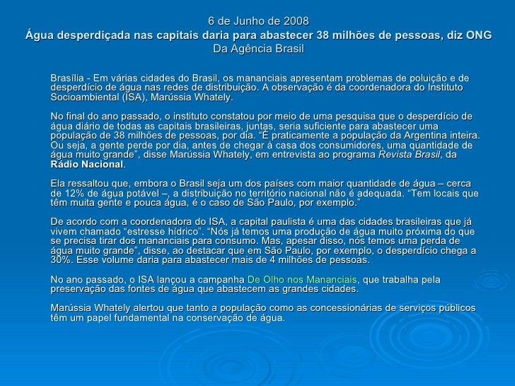 6 de Junho de 2008  Água desperdiçada nas capitais daria para abastecer 38 milhões de pessoas, diz ONG   Da Agência Brasil...