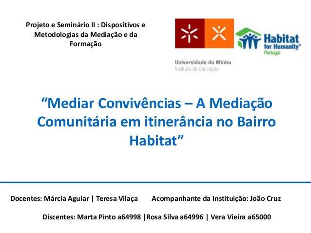 """""""Mediar Convivências – A Mediação Comunitária em itinerância no Bairro Habitat"""" Docentes: Márcia Aguiar   Teresa Vilaça Ac..."""