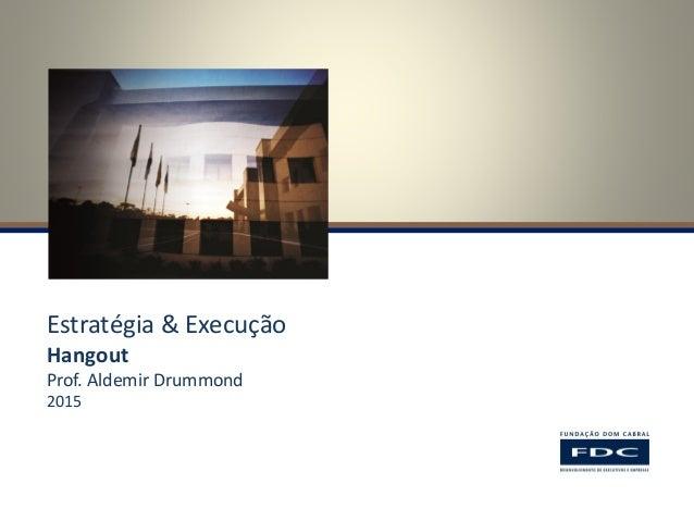 Estratégia & Execução Hangout Prof. Aldemir Drummond 2015