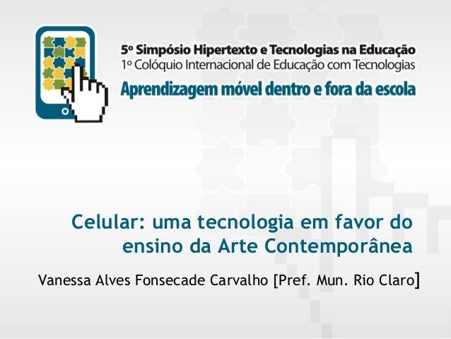 Celular: uma tecnologia em favor do ensino da Arte Contemporânea Vanessa Alves Fonsecade Carvalho [Pref. Mun. Rio Claro] 5...