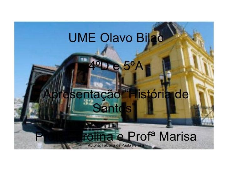 """UME Olavo Bilac         4ºD e 5ºA Apresentação """"História de         Santos""""Profª Carolina e Profª Marisa         Autoria: ..."""
