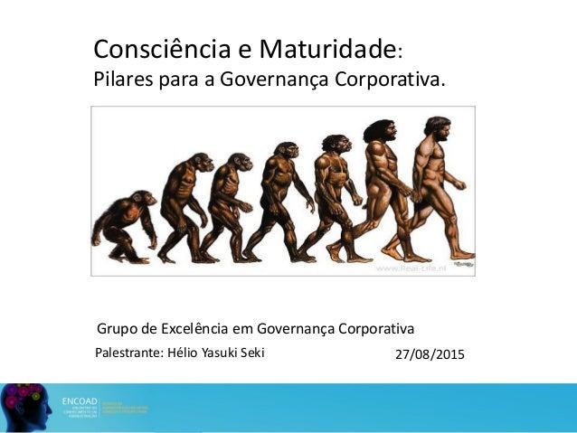 Grupo de Excelência em Governança Corporativa Consciência e Maturidade: Pilares para a Governança Corporativa. 27/08/2015P...
