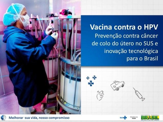 Vacina contra o HPV Prevenção contra câncer de colo do útero no SUS e inovação tecnológica para o Brasil