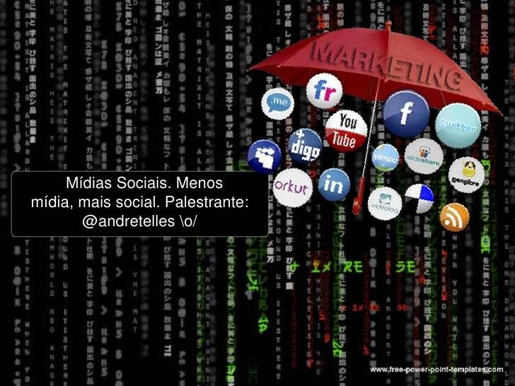 MídiasSociais. Menos mídia, mais social. Palestrante: @andretelles o/<br />