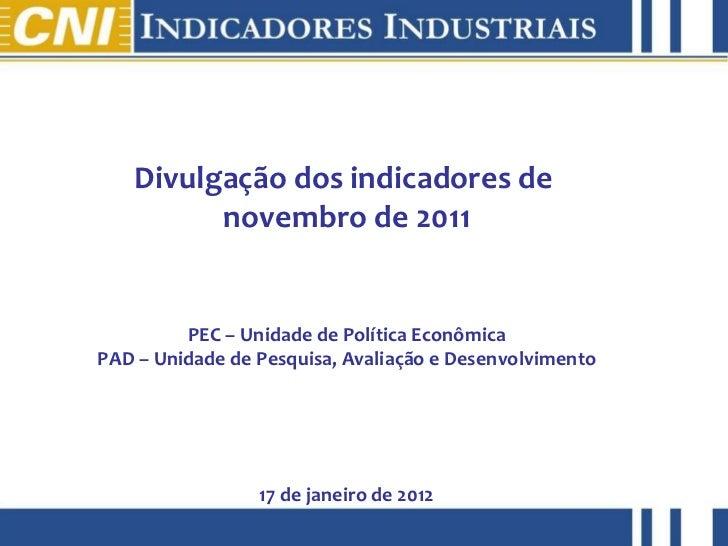 Divulgação dos indicadores de  novembro de 2011 PEC – Unidade de Política Econômica PAD – Unidade de Pesquisa, Avaliação e...
