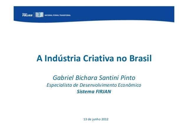 A Indústria Criativa no Brasil         Gabriel Bichara Santini Pinto     Especialista de Desenvolvimento Econômico        ...