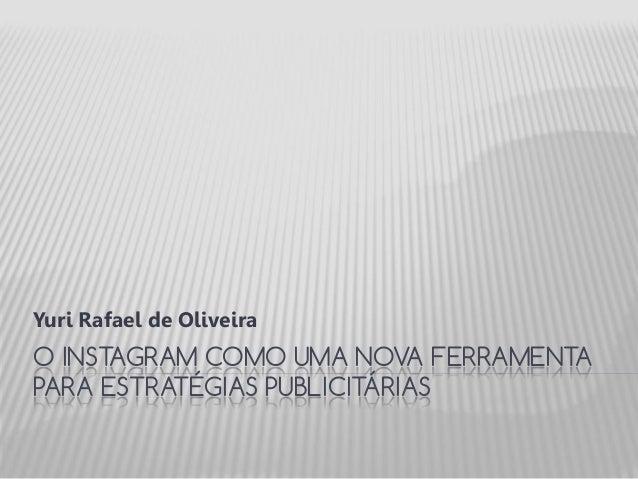 O INSTAGRAM COMO UMA NOVA FERRAMENTA PARA ESTRATÉGIAS PUBLICITÁRIAS Yuri Rafael de Oliveira