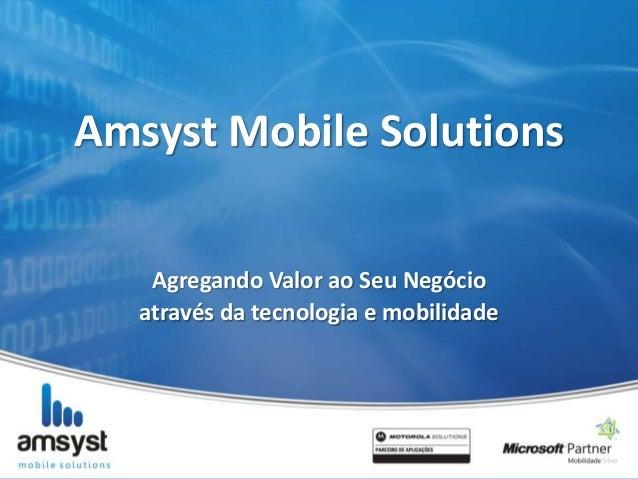 Amsyst Mobile SolutionsAgregando Valor ao Seu Negócioatravés da tecnologia e mobilidade