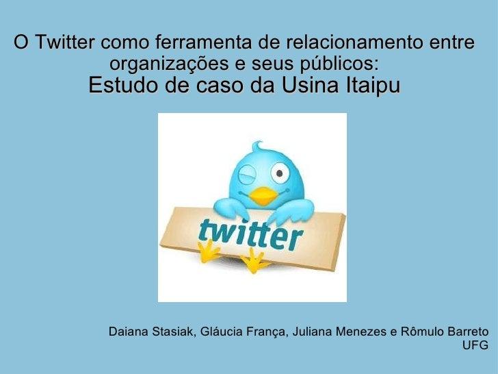 O Twitter como ferramenta de relacionamento entre organizações e seus públicos: Estudo de caso da Usina Itaipu Daiana Stas...