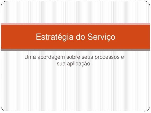 Estratégia do ServiçoUma abordagem sobre seus processos e           sua aplicação.