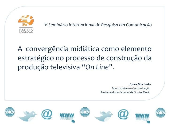 IV Seminário Internacional de Pesquisa em ComunicaçãoA convergência midiática como elementoestratégico no processo de cons...