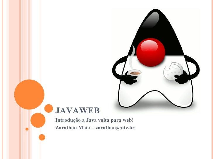 JAVAWEB Introdução a Java volta para web! Zarathon Maia – zarathon@ufc.br