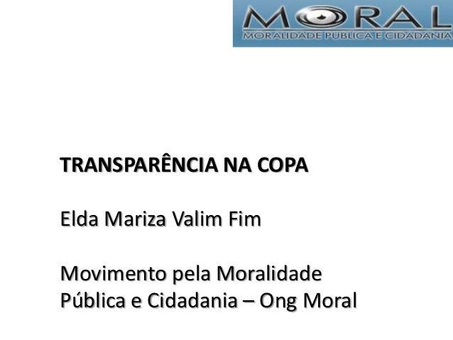 TRANSPARÊNCIA NA COPA Elda Mariza Valim Fim Movimento pela Moralidade Pública e Cidadania – Ong Moral