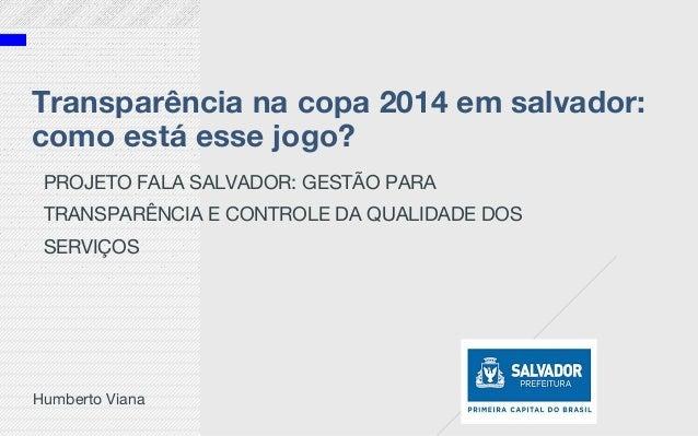 Transparência na copa 2014 em salvador: como está esse jogo? PROJETO FALA SALVADOR: GESTÃO PARA TRANSPARÊNCIA E CONTROLE D...