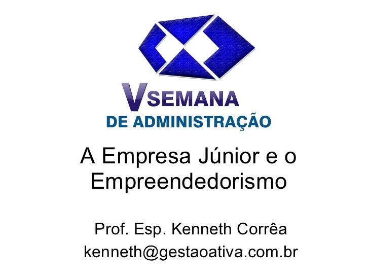 A Empresa Júnior e o Empreendedorismo Prof. Esp. Kenneth Corrêa [email_address]