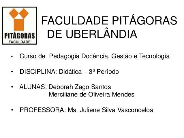 FACULDADE PITÁGORAS DE UBERLÂNDIA • Curso de Pedagogia Docência, Gestão e Tecnologia • DISCIPLINA: Didática – 3º Período •...