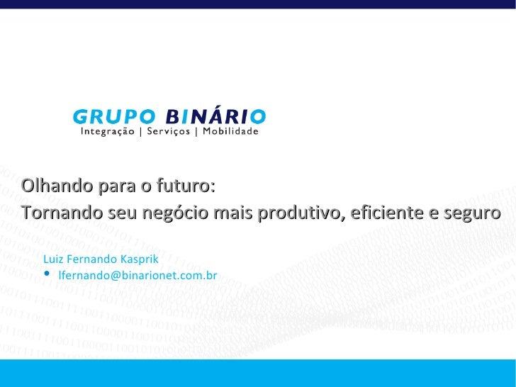 Olhando para o futuro:Tornando seu negócio mais produtivo, eficiente e seguro  Luiz Fernando Kasprik   lfernando@binarion...