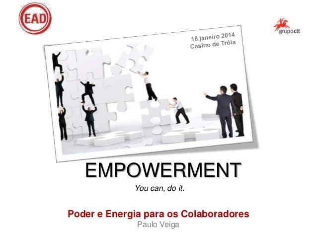 EMPOWERMENT You can, do it.  Poder e Energia para os Colaboradores Paulo Veiga