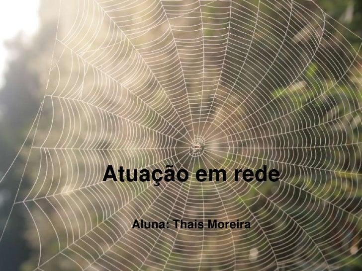 Atuação em rede  Aluna: Thais Moreira
