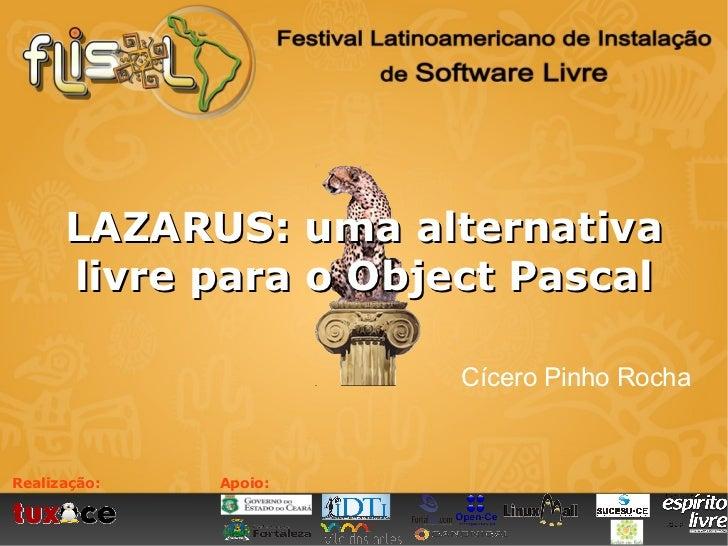 LAZARUS: uma alternativa      livre para o Object Pascal                       Cícero Pinho RochaRealização:   Apoio: