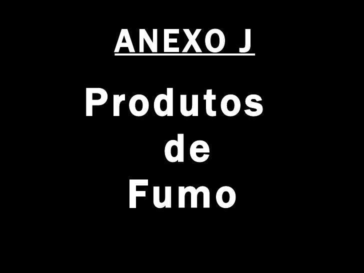 ANEXO J <ul><li>Produtos  de Fumo   </li></ul>