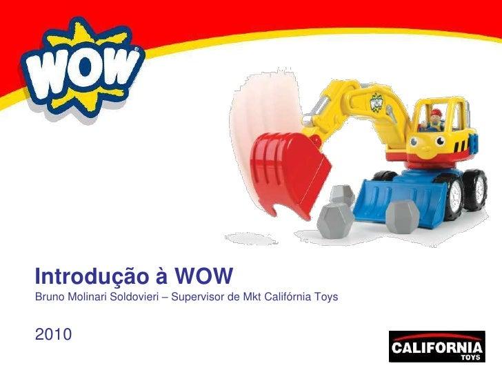 Introdução à WOW<br />Bruno Molinari Soldovieri – Supervisor de Mkt Califórnia Toys<br />2010<br />