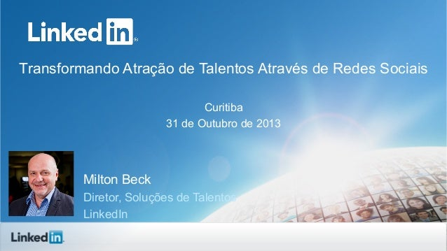 Transformando Atração de Talentos Através de Redes Sociais Curitiba 31 de Outubro de 2013  Milton Beck Diretor, Soluções d...