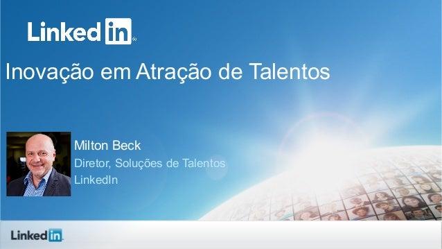 Inovação em Atração de TalentosMilton BeckDiretor, Soluções de TalentosLinkedIn