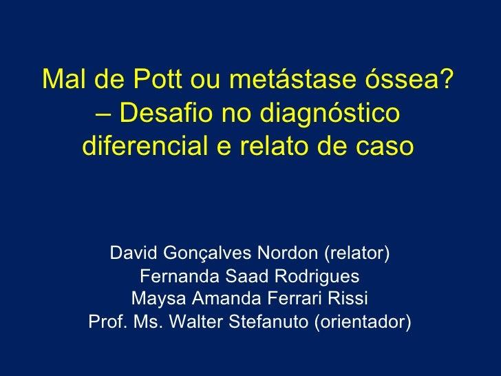 Mal de Pott ou metástase óssea? – Desafio no diagnóstico diferencial e relato de caso David Gonçalves Nordon (relator) Fer...