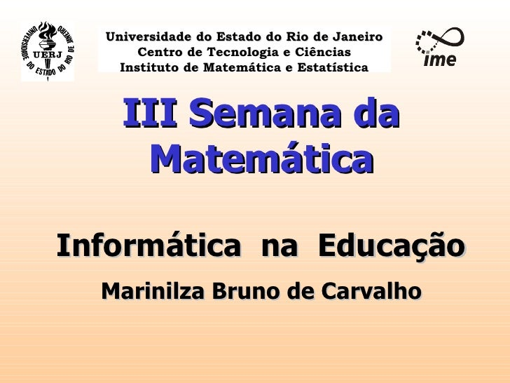 III Semana da Matemática Informática  na  Educação Marinilza Bruno de Carvalho Universidade do Estado do Rio de Janeiro Ce...