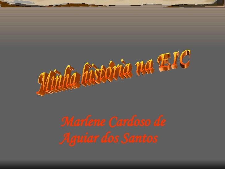 Minha história na EIC Marlene Cardoso de Aguiar dos Santos