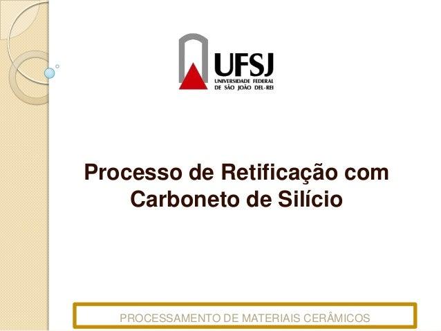 Processo de Retificação com Carboneto de Silício  PROCESSAMENTO DE MATERIAIS CERÂMICOS