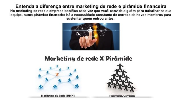 Entenda a diferença entre marketing de rede e pirâmide financeira No marketing de rede a empresa bonifica cada vez que voc...