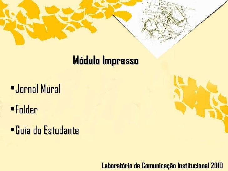 Módulo Impresso Laboratório de Comunicação Institucional 2010 <ul><li>Jornal Mural </li></ul><ul><li>Folder </li></ul><ul>...