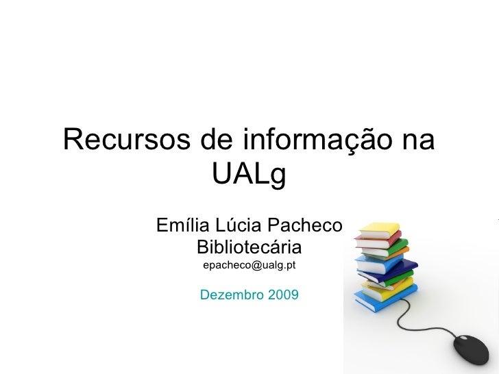 Recursos de informação na UALg Emília Lúcia Pacheco Bibliotecária [email_address] Dezembro 2009