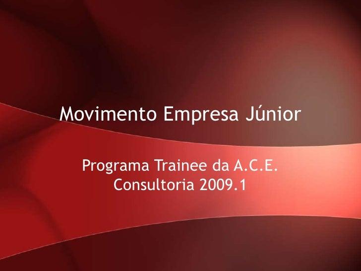 Movimento Empresa Júnior    Programa Trainee da A.C.E.       Consultoria 2009.1
